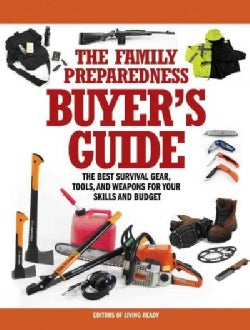 The Family Preparedness Buyer's Guide: The Best Survival Gear, Tools, and Weapons for Your Skills and Budget (Paperback)