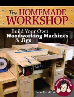The Homemade Workshop: Build Your Own Woodworking Machines & Jigs (Paperback)