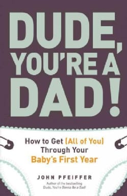 Dude, You're a Dad!: How to Get All of You Through Your Baby's First Year (Paperback)