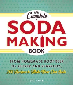 The Complete Soda Making Book: From Homemade Root Beer to Seltzer and Sparklers, 100 Recipes to Make Your Own Soda (Paperback)