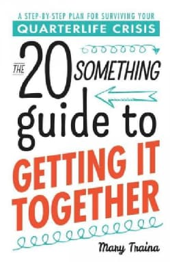 The 20 Something Guide to Getting It Together: A Step-by-step Plan for Surviving Your Quarterlife Crisis (Paperback)
