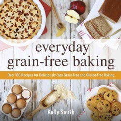 Everyday Grain-Free Baking: Over 100 Recipes for Deliciously Easy Grain-Free and Gluten-Free Baking (Paperback)