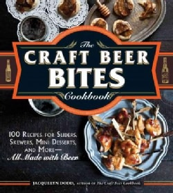 The Craft Beer Bites Cookbook: 100 Recipes for Sliders, Skewers, Mini Desserts, and More--All Made With Beer (Paperback)