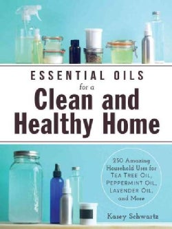 Essential Oils for a Clean and Healthy Home: 200+ Amazing Household Uses for Tea Tree Oil, Peppermint Oil, Lavend... (Paperback)