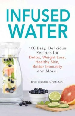 Infused Water: 100 Easy, Delicious Recipes for Detox, Weight Loss, Healthy Skin, Better Immunity, and More! (Paperback)