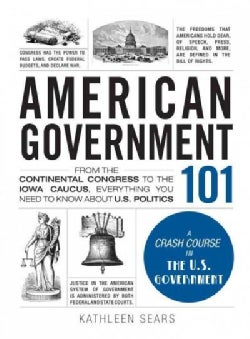 American Government 101: From the Continental Congress to the Iowa Caucus, Everything You Need to Know About U.S.... (Hardcover)