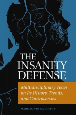 The Insanity Defense: Multidisciplinary Views on Its History, Trends, and Controversies (Hardcover)
