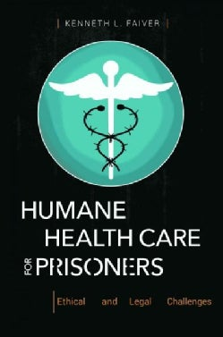 Humane Health Care for Prisoners: Ethical and Legal Challenges (Hardcover)