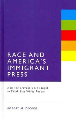Race and America's Immigrant Press: How the Slovaks Were Taught to Think Like White People (Hardcover)