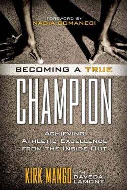 Becoming a True Champion: Achieving Athletic Excellence from the Inside Out (Paperback)