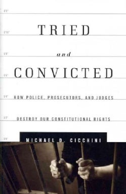 Tried and Convicted: How Police, Prosecutors, and Judges Destroy Our Constitutional Rights (Hardcover)