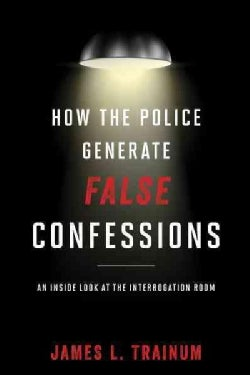 How the Police Generate False Confessions: An Inside Look at the Interrogation Room (Hardcover)