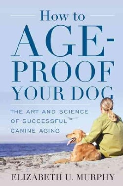How to Age-Proof Your Dog: The Art and Science of Successful Canine Aging (Hardcover)