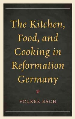 The Kitchen, Food, and Cooking in Reformation Germany (Hardcover)