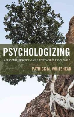 Psychologizing: A Personal, Practice-Based Approach to Psychology (Paperback)
