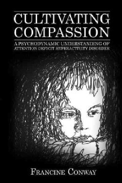 Cultivating Compassion: A Psychodynamic Understanding of Attention Deficit Hyperactivity Disorder (Hardcover)
