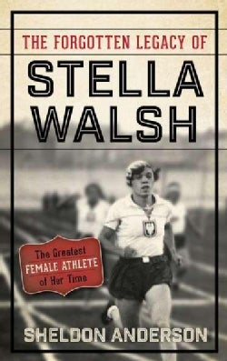 The Forgotten Legacy of Stella Walsh: The Greatest Female Athlete of Her Time (Hardcover)