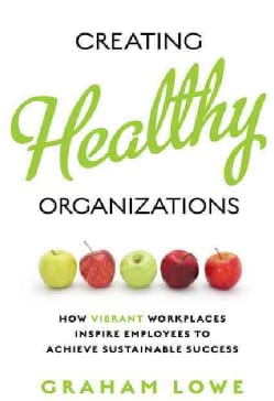 Creating Healthy Organizations: How Vibrant Workplaces Inspire Employees to Achieve Sustainable Success (Paperback)