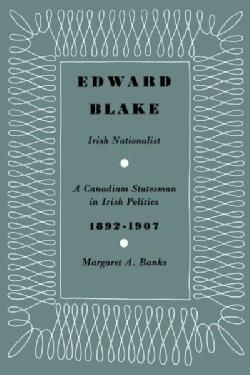 Edward Blake, Irish Nationalist: A Canadian Statesman in Irish Politics 1892-1907 (Paperback)