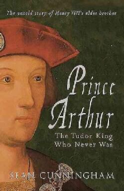 Prince Arthur: The Tudor King Who Never Was (Hardcover)