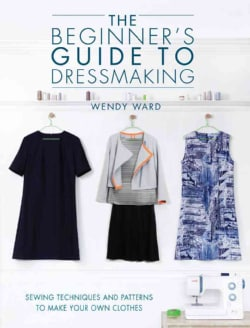 The Beginner's Guide to Dressmaking: Sewing Techniques and Patterns to Make Your Own Clothes: Includes Full-Size ... (Paperback)