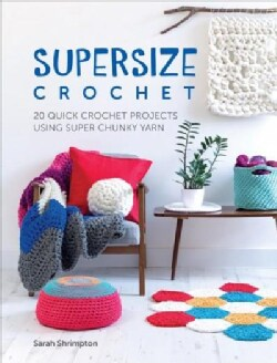 Supersize Crochet: 20 Quick Crochet Projects Using Super Chunky Yarn (Paperback)