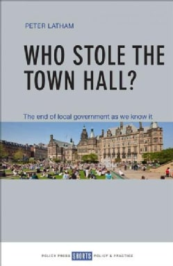 Who Stole the Town Hall?: The End of Local Government As We Know It (Paperback)