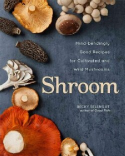 Shroom: Mind-bendingly Good Recipes for Cultivated and Wild Mushrooms (Hardcover)