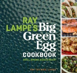 Ray Lampe's Big Green Egg Cookbook: Grill, Smoke, Bake & Roast (Hardcover)