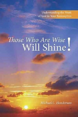 Those Who Are Wise Will Shine!: Understanding the Work of God in Your Redemption (Paperback)