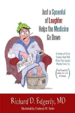Just a Spoonful of Laughter Helps the Medicine Go Down: A Series of Short Stories That Will Make You Laugh, Maybe... (Hardcover)
