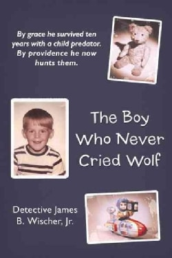 The Boy Who Never Cried Wolf: By Grace He Survived Ten Years With a Child Predator. by Providence He Now Hunts Them (Paperback)