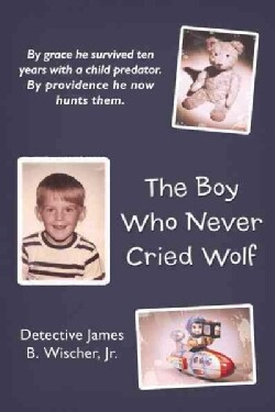The Boy Who Never Cried Wolf: By Grace He Survived Ten Years With a Child Predator. by Providence He Now Hunts Them (Hardcover)