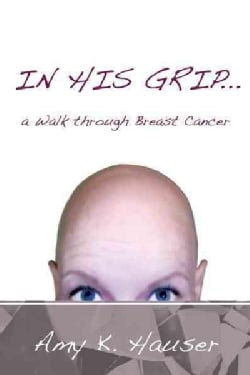 In His Grip: A Walk Through Breast Cancer (Hardcover)