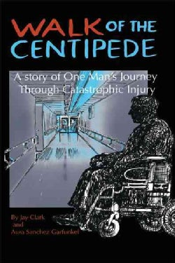 Walk of the Centipede: A Story of One Man's Journey Through Catastrophic Injury (Hardcover)