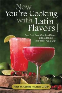 Now You're Cooking With Latin Flavors!: Good Food, Good Wine, Good Times, and Good Friends-the Best Life Has to O... (Paperback)