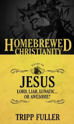 The Homebrewed Christianity Guide to Jesus: Lord, Liar, Lunatic…or Awesome? (Paperback)