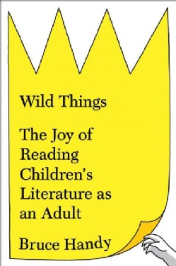 Wild Things: The Joy of Reading Children's Literature As an Adult (Hardcover)