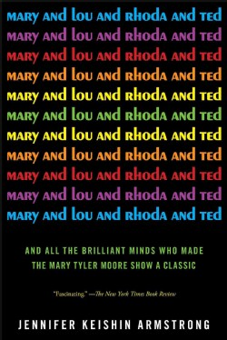 Mary and Lou and Rhoda and Ted: And All the Brilliant Minds Who Made the Mary Tyler Moore Show a Classic (Paperback)