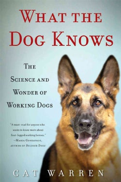 What the Dog Knows: The Science and Wonder of Working Dogs (Hardcover)