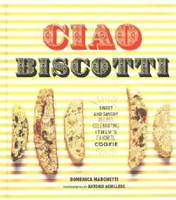 Ciao Biscotti: Sweet and Savory Recipes for Celebrating Italy's Favorite Cookie (Hardcover)