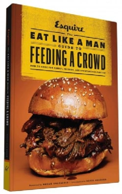 The Eat Like a Man Guide to Feeding a Crowd: How to Cook for Family, Friends, and Spontaneous Parties (Hardcover)