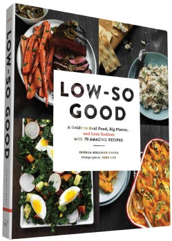 Low-So Good: A Guide to Real Food, Big Flavor, and Less Sodium With 70 Amazing Recipes (Hardcover)