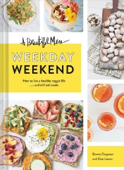 A Beautiful Mess Weekday Weekend: How to Live a Healthy Veggie Life . . . and Still Eat Treats (Hardcover)