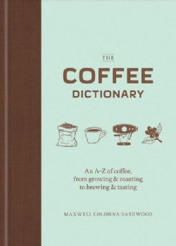 The Coffee Dictionary: An A-z of Coffee, from Growing & Roasting to Brewing & Tasting (Hardcover)