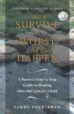 How to Survive the Worst That Can Happen: A Parent's Step by Step Guide to Healing After the Loss of a Child (Hardcover)