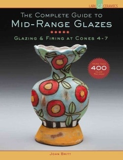 The Complete Guide to Mid-Range Glazes: Glazing & Firing at Cones 4-7 (Hardcover)