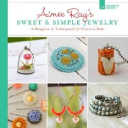 Aimee Ray's Sweet & Simple Jewelry: 17 Designers, 10 Techniques & 32 Projects to Make (Paperback)