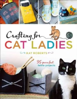 Crafting for Cat Ladies: 35 Purr-Fect Feline Projects (Paperback)