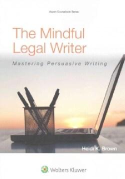 The Mindful Legal Writer: Mastering Persuasive Writing (Paperback)